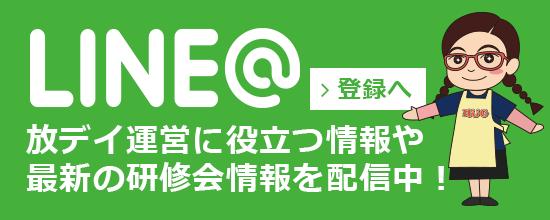 LINE@ 放デイ運営に役立つ情報や     最新の研修会情報を配信中!登録はこちら