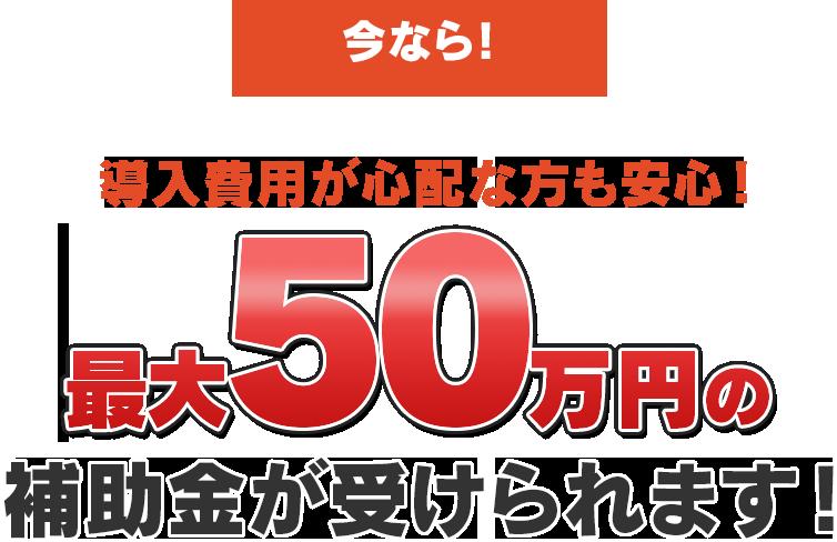 今なら最大50万円の補助金が受けられます!